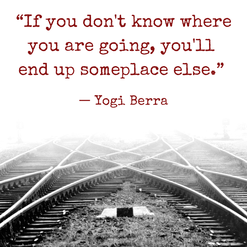 """If you don't know where you are going, you'll end up someplace else."" - Yogi Berra"