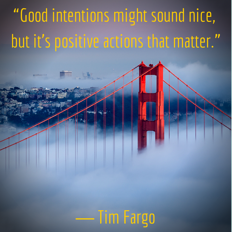 """Good intentions might sound nice, but it's positive actions that matter."" - Tim Fargo"