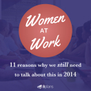 Women at Work: 11 Reasons Why We Are Still Talking about This in 2014