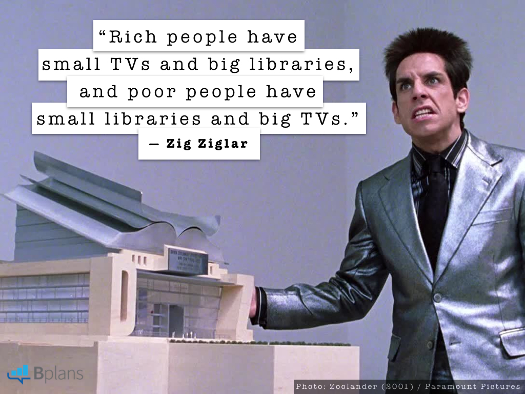 Rich people have small tvs and big libraries and poor people have small libraries and big tvs zig ziglar tweet this
