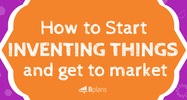 How To Start Inventing Things And Get To Market Bplans